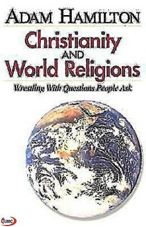 Christianity and World Religions- Wrestling with Questions People Ask
